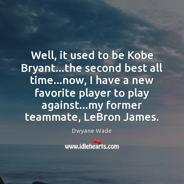 Well, it used to be Kobe Bryant…the second best all time… Dwyane Wade Picture Quote