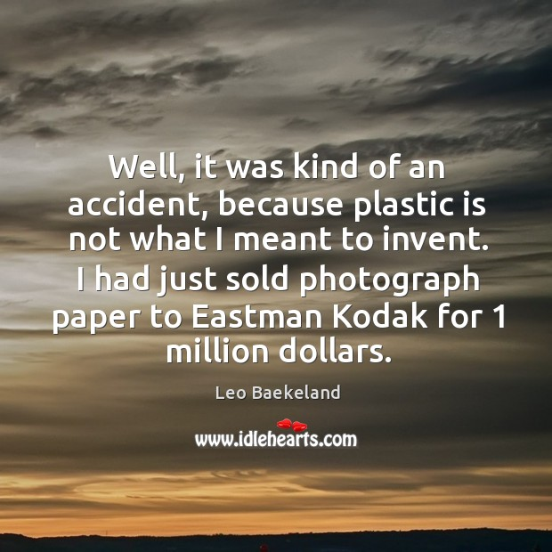 Well, it was kind of an accident, because plastic is not what I meant to invent. Image