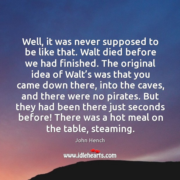Well, it was never supposed to be like that. Walt died before we had finished. John Hench Picture Quote