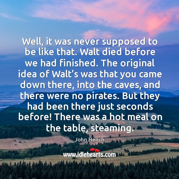Well, it was never supposed to be like that. Walt died before John Hench Picture Quote