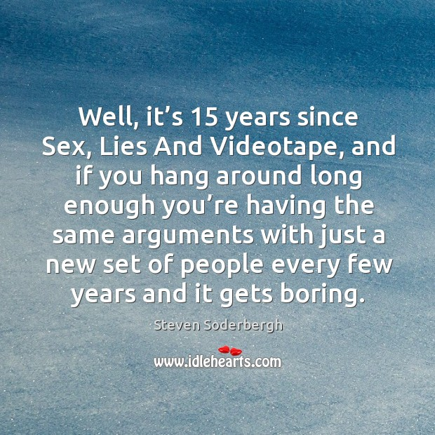 Well, it's 15 years since sex, lies and videotape, and if you hang around long enough Image