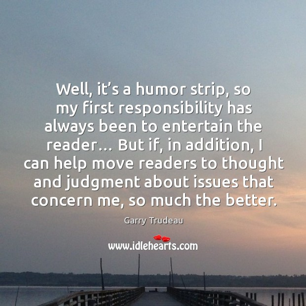 Well, it's a humor strip, so my first responsibility has always been to entertain the reader… Garry Trudeau Picture Quote