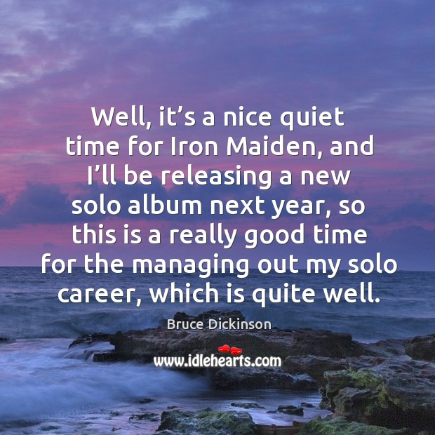 Well, it's a nice quiet time for iron maiden, and I'll be releasing a new solo album next year Bruce Dickinson Picture Quote