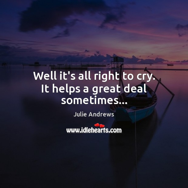 Well it's all right to cry. It helps a great deal sometimes… Julie Andrews Picture Quote