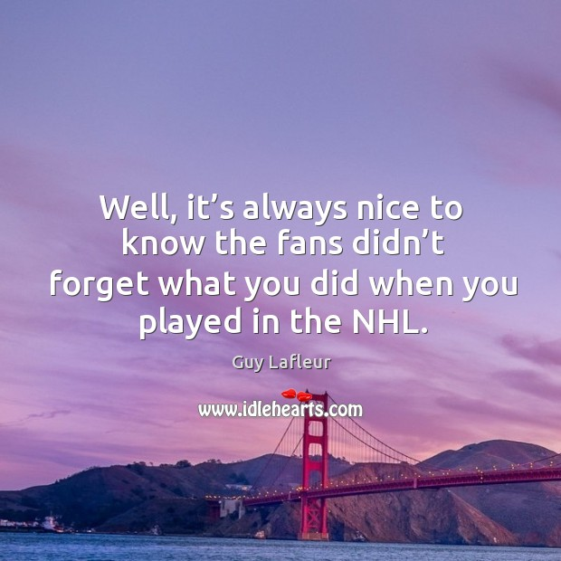 Image, Well, it's always nice to know the fans didn't forget what you did when you played in the nhl.