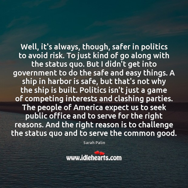 Well, it's always, though, safer in politics to avoid risk. To just Sarah Palin Picture Quote