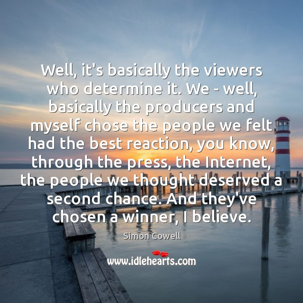 Well, it's basically the viewers who determine it. We – well, basically Simon Cowell Picture Quote