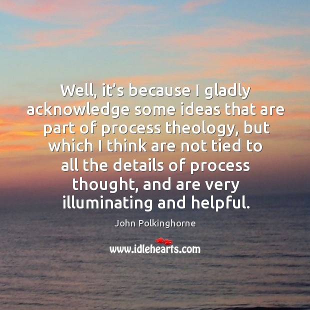 Well, it's because I gladly acknowledge some ideas that are part of process theology John Polkinghorne Picture Quote