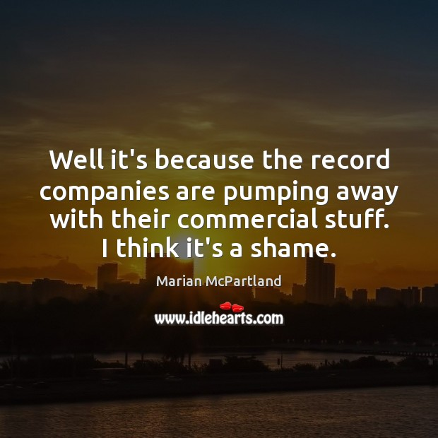 Well it's because the record companies are pumping away with their commercial Marian McPartland Picture Quote