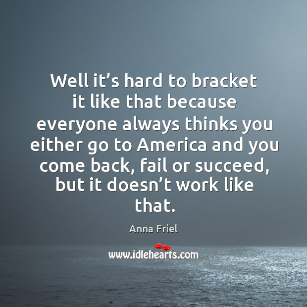 Well it's hard to bracket it like that because everyone always thinks you either go to america Anna Friel Picture Quote
