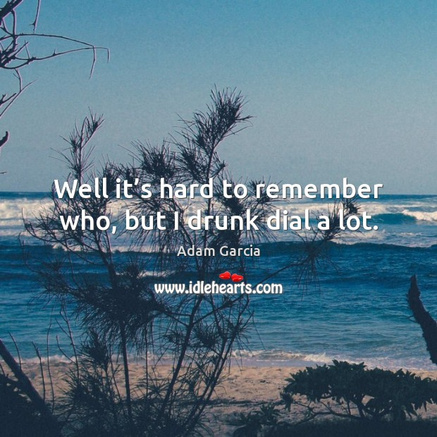 Well it's hard to remember who, but I drunk dial a lot. Adam Garcia Picture Quote