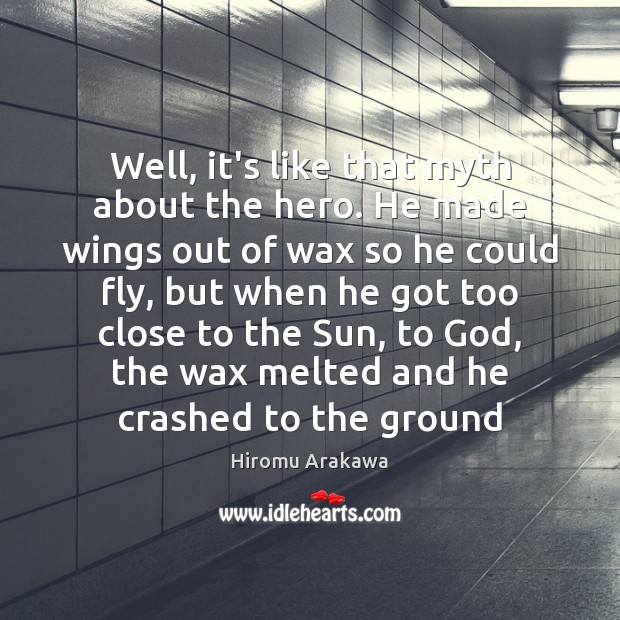 Well, it's like that myth about the hero. He made wings out Hiromu Arakawa Picture Quote