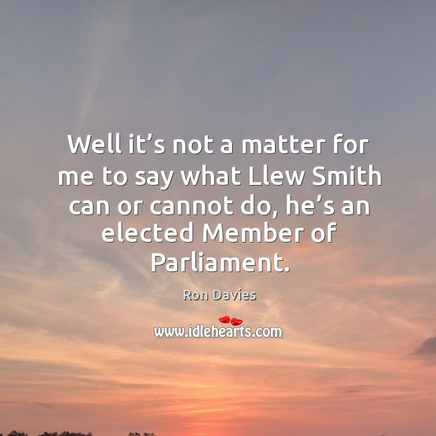 Well it's not a matter for me to say what llew smith can or cannot do, he's an elected member of parliament. Image