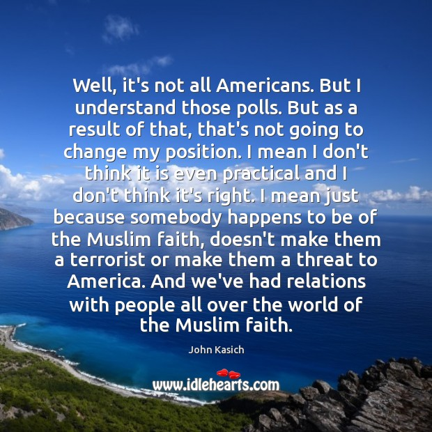 Well, it's not all Americans. But I understand those polls. But as John Kasich Picture Quote