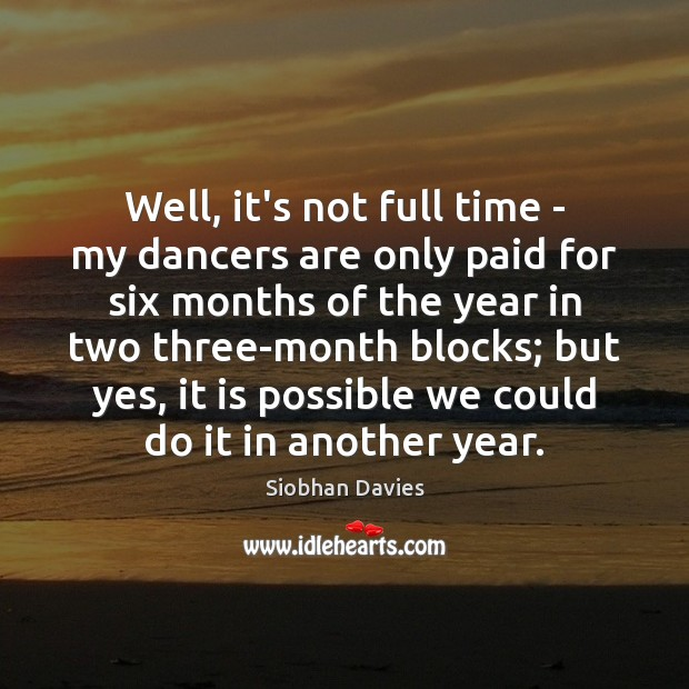 Well, it's not full time – my dancers are only paid for Image