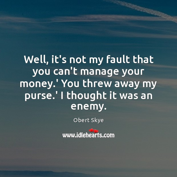 Well, it's not my fault that you can't manage your money.' Obert Skye Picture Quote