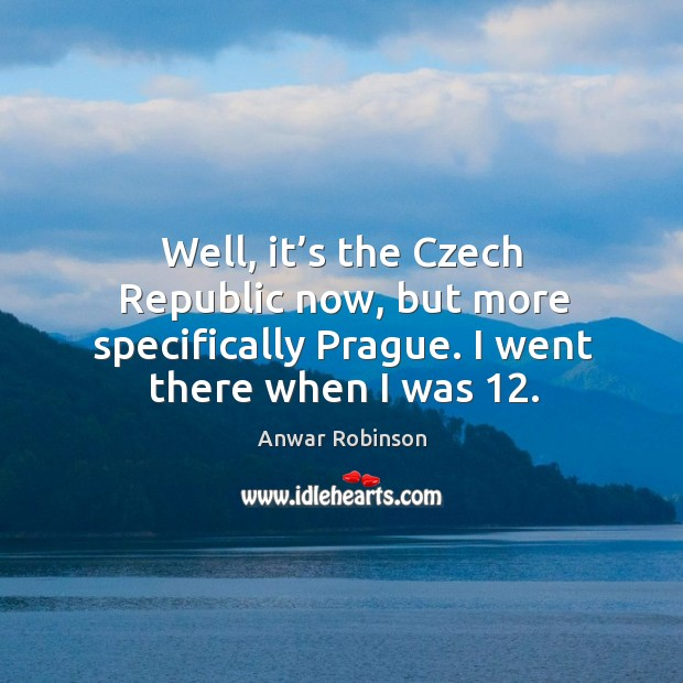 Image, Well, it's the czech republic now, but more specifically prague. I went there when I was 12.