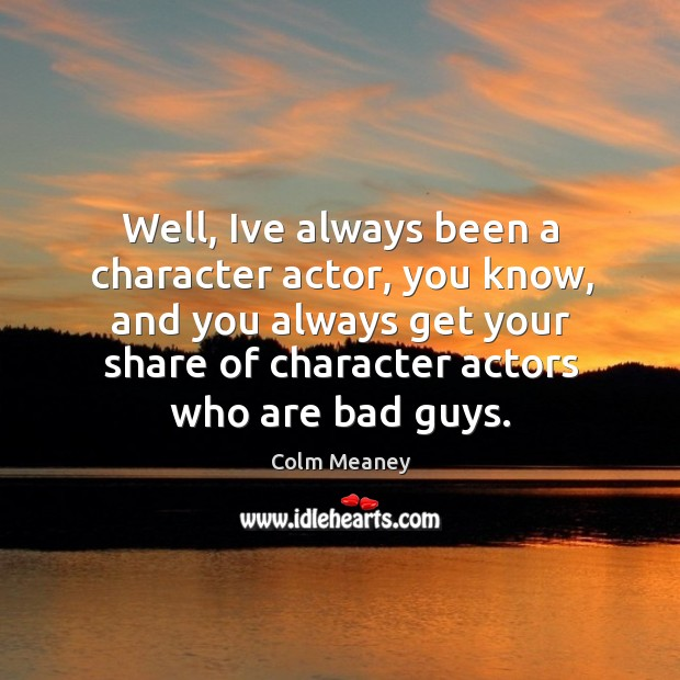 Well, Ive always been a character actor, you know, and you always Colm Meaney Picture Quote