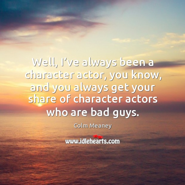 Well, I've always been a character actor, you know, and you always get your share of character actors who are bad guys. Colm Meaney Picture Quote