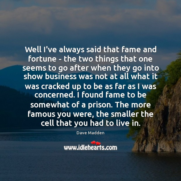 Well I've always said that fame and fortune – the two things Image