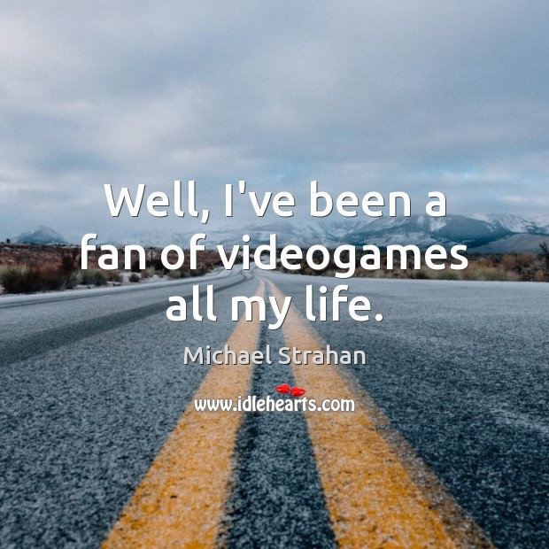 Well, I've been a fan of videogames all my life. Michael Strahan Picture Quote
