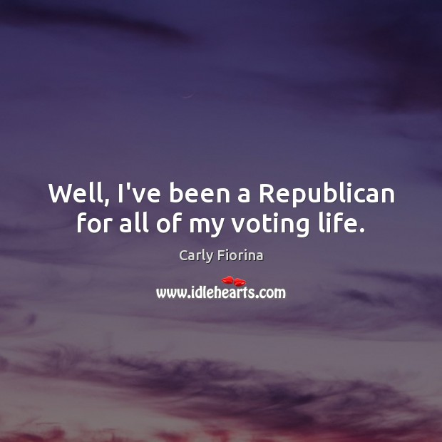 Well, I've been a Republican for all of my voting life. Vote Quotes Image
