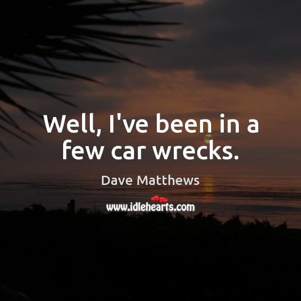 Well, I've been in a few car wrecks. Image