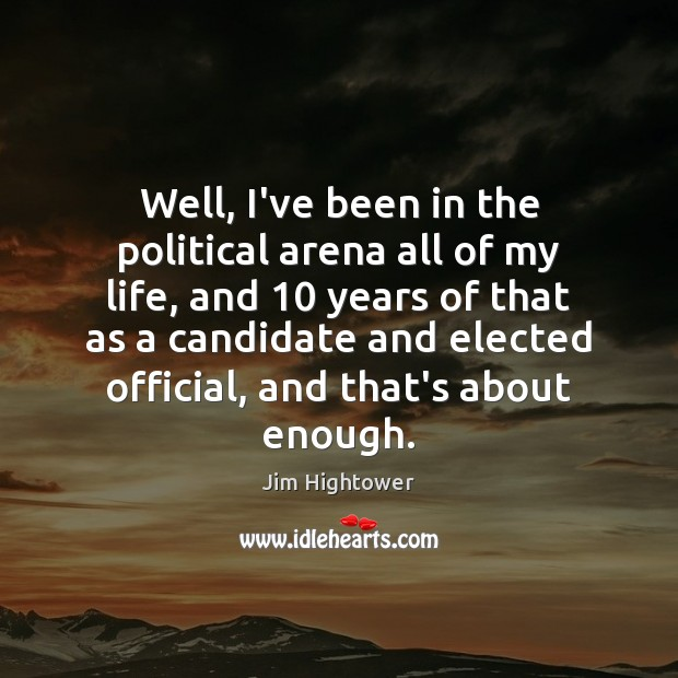 Well, I've been in the political arena all of my life, and 10 Jim Hightower Picture Quote