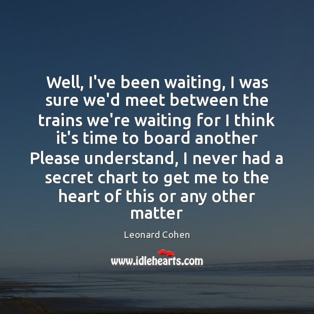 Well, I've been waiting, I was sure we'd meet between the trains Leonard Cohen Picture Quote