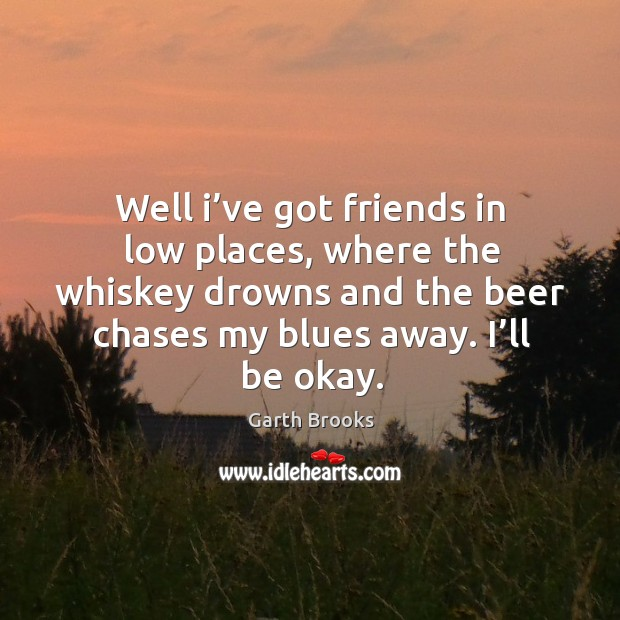 Well I've got friends in low places, where the whiskey drowns and the beer chases Image