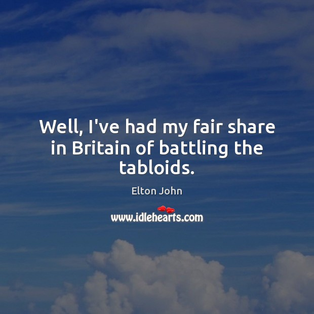 Well, I've had my fair share in Britain of battling the tabloids. Elton John Picture Quote