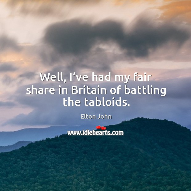 Well, I've had my fair share in britain of battling the tabloids. Image
