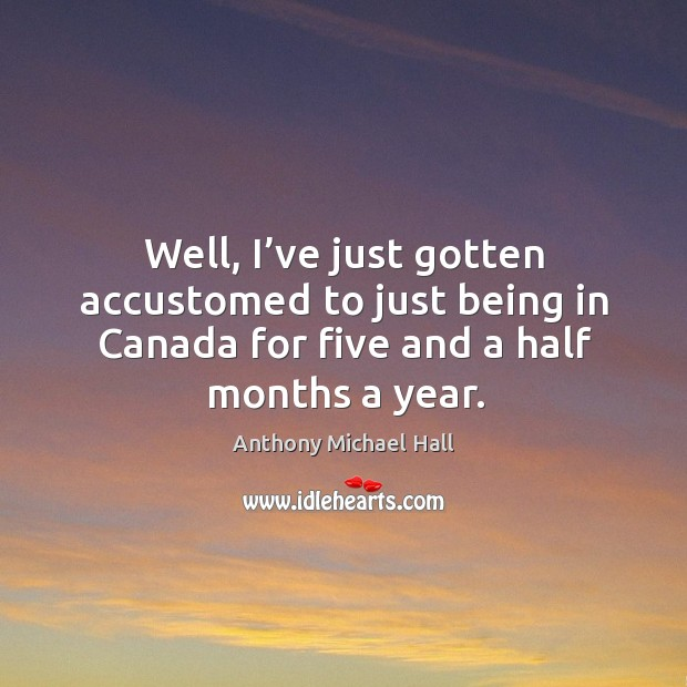 Well, I've just gotten accustomed to just being in canada for five and a half months a year. Anthony Michael Hall Picture Quote