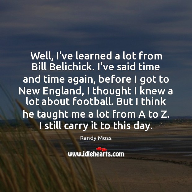 Well, I've learned a lot from Bill Belichick. I've said time and Image