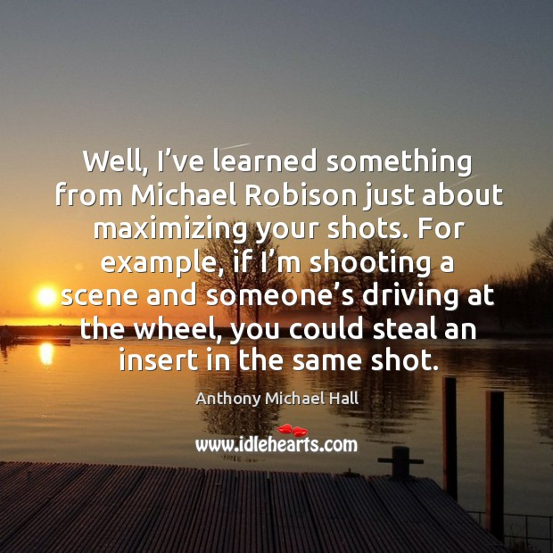 Well, I've learned something from michael robison just about maximizing your shots. Anthony Michael Hall Picture Quote