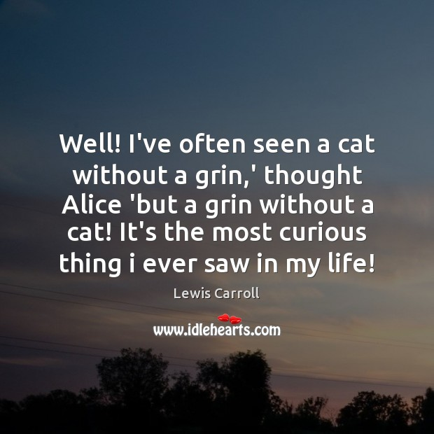 Well! I've often seen a cat without a grin,' thought Alice Lewis Carroll Picture Quote