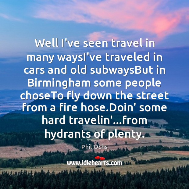 Well I've seen travel in many waysI've traveled in cars and old Phil Ochs Picture Quote