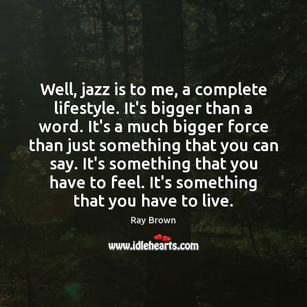 Well, jazz is to me, a complete lifestyle. It's bigger than a Ray Brown Picture Quote