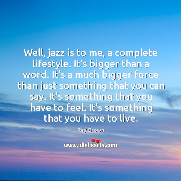 Well, jazz is to me, a complete lifestyle. It's bigger than a word. It's a much bigger force than just Ray Brown Picture Quote