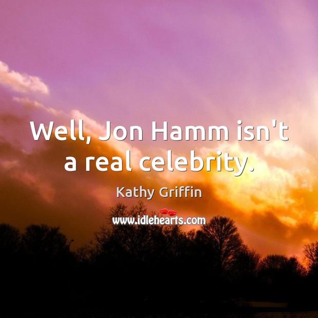 Well, Jon Hamm isn't a real celebrity. Image