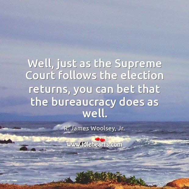 Well, just as the Supreme Court follows the election returns, you can R. James Woolsey, Jr. Picture Quote