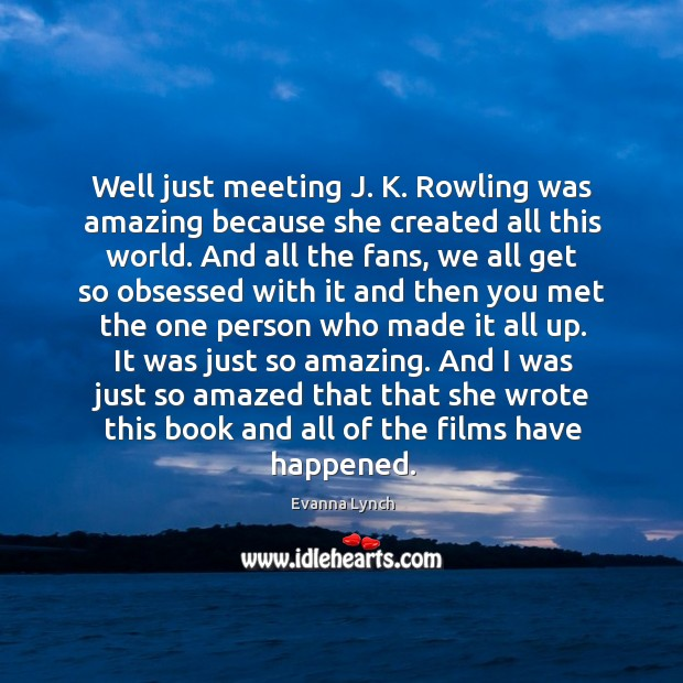 Well just meeting j. K. Rowling was amazing because she created all this world. Image