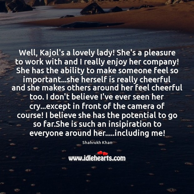 Well, Kajol's a lovely lady! She's a pleasure to work with and Shahrukh Khan Picture Quote