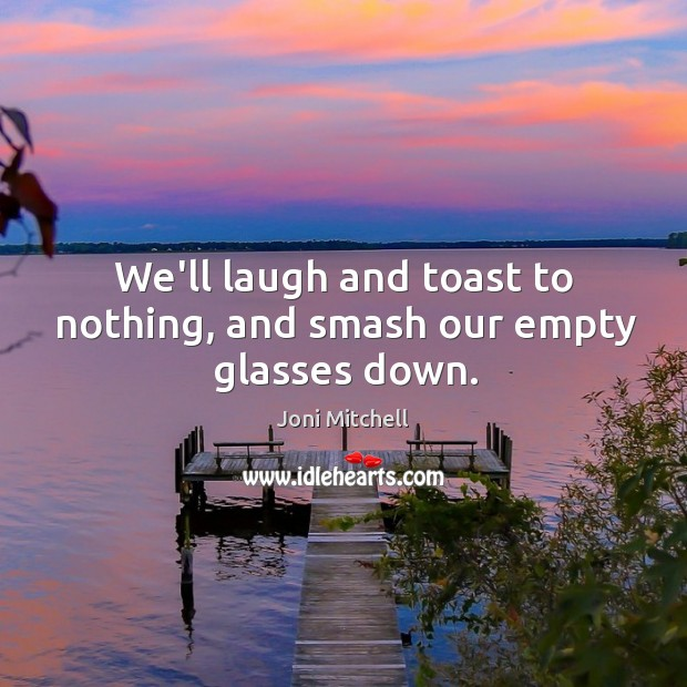 Image, We'll laugh and toast to nothing, and smash our empty glasses down.