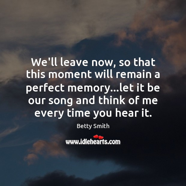 We'll leave now, so that this moment will remain a perfect memory… Betty Smith Picture Quote