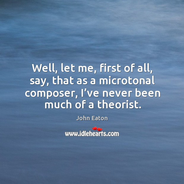 Well, let me, first of all, say, that as a microtonal composer, I've never been much of a theorist. Image