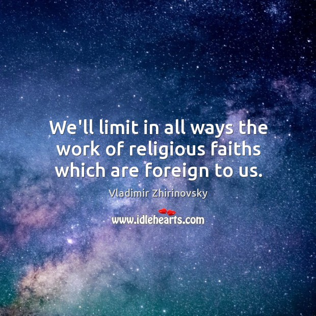 We'll limit in all ways the work of religious faiths which are foreign to us. Image