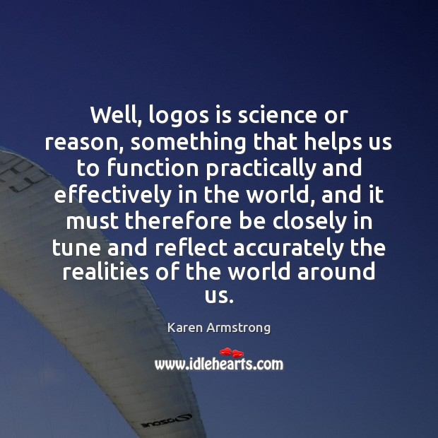Well, logos is science or reason, something that helps us to function Karen Armstrong Picture Quote