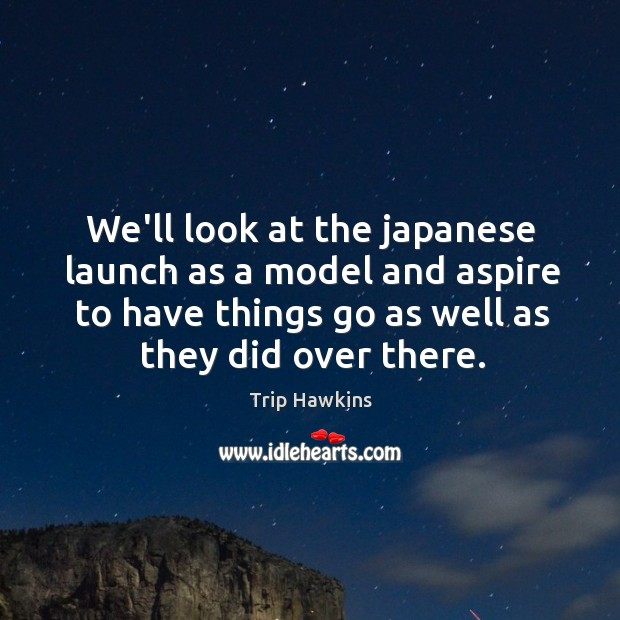 We'll look at the japanese launch as a model and aspire to Trip Hawkins Picture Quote