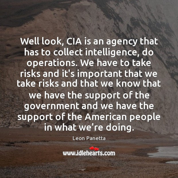 Well look, CIA is an agency that has to collect intelligence, do Image